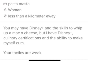 """When everyone's bio is """"I have Disney+ and can cook"""": û pasta masta  8 Woman  O less than a kilometer away  You may have Disney+ and the skills to whip  up a mac n cheese, but I have Disney+,  culinary certifications and the ability to make  myself cum.  Your tactics are weak. When everyone's bio is """"I have Disney+ and can cook"""""""
