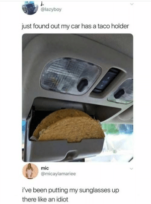 33 Of Today's Freshest Pics And Memes: į.  @lazyboy  just found out my car has a taco holder  mic  @micaylamariee  i've been putting my sunglasses up  there like an idiot 33 Of Today's Freshest Pics And Memes