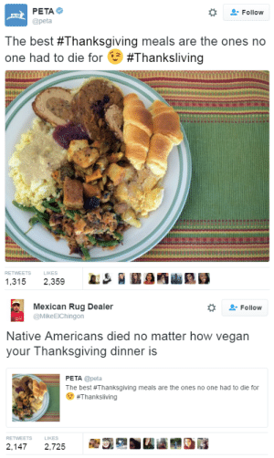 Best Thanksgiving: ΡΕΤΑΦ  @peta  -Follow  皿  The best #Thanksgiving meals are the ones no  one had to die for #Thanksliving  RETWEETSLIKES  1,315 2,359   Mexican Rug Dealer  @MikeElChingon  -Follow  Native Americans died no matter how vegan  your Thanksgiving dinner is  PETA @peta  The best #Thanksgiving meals are the ones no one had to die for  #Thanksliving  RETWEETS  LIKES  2,1472,725