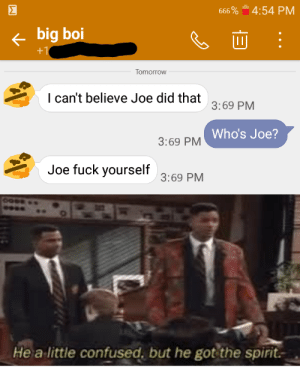 this post is diagnosed with thy by TheLegend_420_ MORE MEMES: Σ  4:54 PM  666 %  big boi  +1  Tomorrow  I can't believe Joe did that  3:69 PM  Who's Joe?  3:69 PM  Joe fuck yourself  3:69 PM  Hea  little confused, but he got the spirit this post is diagnosed with thy by TheLegend_420_ MORE MEMES