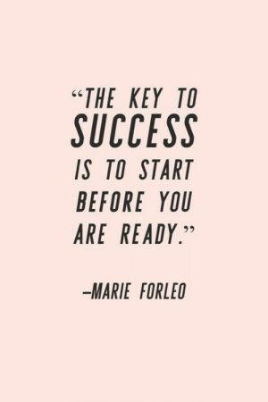 "Success Is: ""ΤHE ΚΕY ΤΟ  SUCCESS  IS TO START  BEFORE YOU  ARE READY.""  MARIE FORLEO"