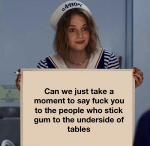 Seriously though via /r/memes https://ift.tt/31Jx3x8: Ано  Can we just take a  moment to say fuck you  to the people who stick  gum to the underside of  tables Seriously though via /r/memes https://ift.tt/31Jx3x8