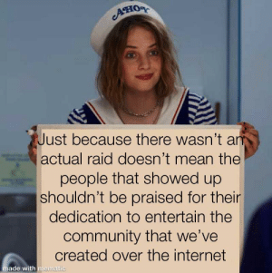 Community, Dank, and Internet: Ано  Just because there wasn't an  actual raid doesn't mean the  people that showed up  shouldn't be praised for their  dedication to entertain the  community that we've  created over the internet  made with mematic Dank + wholesome