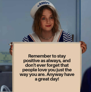 A friendly reminder: Ано  Remember to stay  positive as always, and  don't ever forget that  people love you just the  way you are. Anyway have  a great day! A friendly reminder