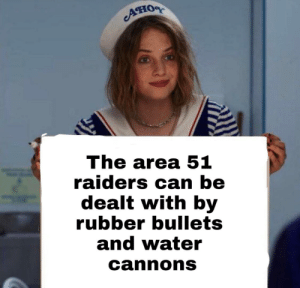 Just saying: Ано  The area 51  raiders can be  dealt with by  rubber bullets  and water  cannons Just saying