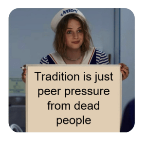 Tradition needs to die: Ано  Tradition is just  peer pressure  from dead  реople Tradition needs to die