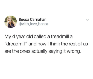 """4 Year Old: Весса Сarnahan  @with_love_becca  My 4 year old called a treadmill a  """"dreadmill"""" and now I think the rest of us  are the ones actually saying it wrong."""