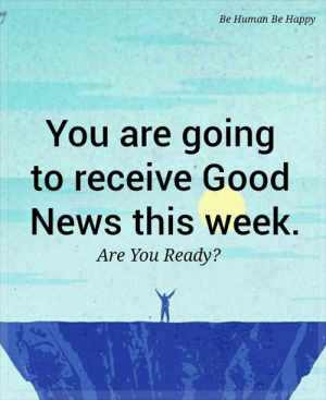 💕💙: Ве Нитап Ве Нарру  You are going  to receive Good  News this week.  Are You Ready? 💕💙