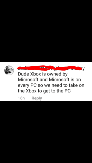 On a PS4 vs Xbox meme : BulletBarry: ву  Dude Xbox is owned by  Microsoft and Microsoft is on  every PC so we need to take on  the Xbox to get to the PC  16h  Reply On a PS4 vs Xbox meme : BulletBarry