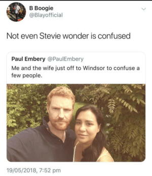 Confused, Dank, and Memes: В Воogie  @Blayofficial  Not even Stevie wonder is confused  Paul Embery @PaulEmbery  Me and the wife just off to Windsor to confuse a  few people.  19/05/2018, 7:52 pm Even he knows Meghan's nose is pointer than hers by TheAdventurousWriter FOLLOW HERE 4 MORE MEMES.