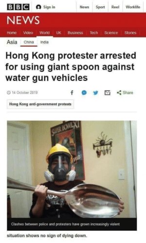 He may not be the hero we want, but he's the hero we need.: В В С  Sign in  News  Sport Reel  Worklife  NEWS  Home Video World UK Business Tech Science Stories  Asia China India  Hong Kong protester arrested  for using giant spoon against  water gun vehicles  14 October 2019  f  Share  Hong Kong anti-government protests  SLYER BOWLX  ena  Clashes between police and protesters have grown increasingly violent  situation shows no sign of dying down. He may not be the hero we want, but he's the hero we need.