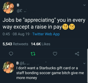 "Appreciate me with a higher share of that surplus value (via /r/BlackPeopleTwitter): В  Hom  @E  Jobs be ""appreciating"" you in every  way except a raise in pay  0:45 08 Aug 19 Twitter Web App  5,543 Retweets 14.6K Likes  В @. ..  I don't want a Starbucks gift card or a  staff bonding soccer game bitch give me  Home  more money Appreciate me with a higher share of that surplus value (via /r/BlackPeopleTwitter)"