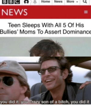 He did it: ВBІС  BB  Home News More  NEWS  Teen Sleeps With All 5 Of His  Bullies' Moms To Assert Dominance  you did it. you Crazy son of a bitch, you did it He did it