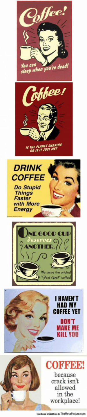 "lolzandtrollz:  Undeniable Truths About Coffee: ее  You can  sleep when you're dead!  Cofeer  S THE PLANET SHAKING  OR IS IT JUST ME?  DRINK  COFFEEa  Do Stupid  Things  Faster  with More  Energy  NE GOOD CUD  eserves  ANOTHER.((  serve the original  DFeel Geed"" coffee  We  I HAVEN'T  HAD MY  COFFEE YET  DON'T  MAKE ME  KILL YOU  COFFEE  because  crack isnt  allowed  in the  workplace!  you should probably go to TheMetaPicture.com lolzandtrollz:  Undeniable Truths About Coffee"