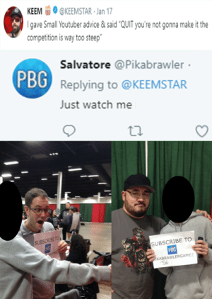 "Keemstar wasn't ready by 4k60fpsHDR FOLLOW 4 MORE MEMES.: КЕЕM  @KEEMSTAR Jan 17  gave Small Youtuber advice&said ""QUIT you're not gonna make it the  competition is way too steep""  Salvatore @Pikabrawler  PBG  Replying to @KEEMSTAR  Just watch me  SUBSCRIBE TO  PSG  SUBSCRIBE TO  PBG  PIKABRAWLERGAMEZ Keemstar wasn't ready by 4k60fpsHDR FOLLOW 4 MORE MEMES."
