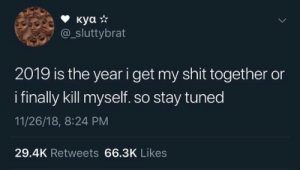Shit, Stay, and Get: куа *  sluttybrat  2019 is the year i get my shit together or  ifinally kill myself. so stay tuned  11/26/18, 8:24 PM  29.4K Retweets 66.3K Likes