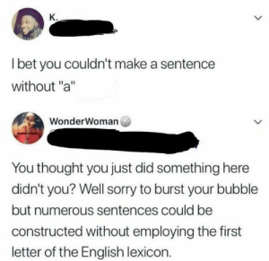 """Dank, Memes, and Reddit: К.  Ibet you couldn't make a sentence  without """"a""""  WonderWoman  You thought you just did something here  didn't you? Well sorry to burst your bubble  but numerous sentences could be  constructed without employing the first  letter of the English lexicon. Meirl by ZeonPeonTree FOLLOW 4 MORE MEMES."""
