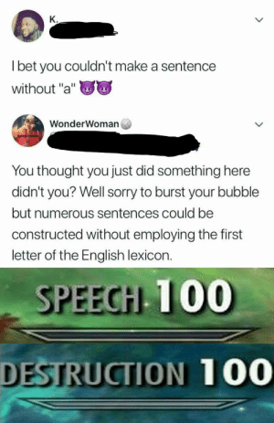 "Destruction 100 by PausingPixel FOLLOW 4 MORE MEMES.: К.  Tbet you couldn't make a sentence  without ""a""  WonderWoman  You thought you just did something here  didn't you? Well sorry to burst your bubble  but numerous sentences could be  constructed without employing the first  letter of the English lexicon.  SPEECH 100  DESTRUCTION 100  > Destruction 100 by PausingPixel FOLLOW 4 MORE MEMES."