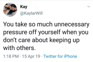 Focus on yourself: Кay  @KaylarWill  You take so much unnecessary  pressure off yourself when you  don't care about keeping up  with others.  1:18 PM 15 Apr 19 Twitter for iPhone Focus on yourself