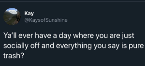 Every day: Кay  @KaysofSunshine  Ya'll ever have a day where you are just  socially off and everything you say is pure  trash? Every day
