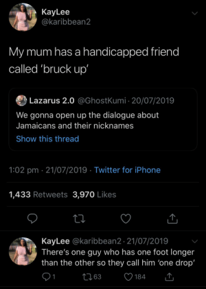 Too badmind: КayLee  @karibbean2  My mum has a handicapped friend  called 'bruck up'  Lazarus 2.0 @GhostKumi 20/07/2019  We gonna open up the dialogue about  Jamaicans and their nicknames  Show this thread  1:02 pm 21/07/2019 Twitter for iPhone  1,433 Retweets 3,970 Likes  KayLee @karibbean2. 21/07/2019  There's one guy who has one foot longer  than the other so they call him 'one drop'  L63  184 Too badmind