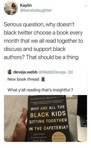 I'm all always looking to be educated by my black brothers and sisters. Suggestions? by detox02 MORE MEMES: Кaylin  @barolsdaughter  Serious question, why doesn't  black twitter choose a book every  month that we all read together to  discuss and support black  authors? That should be a thing  deveja.webb @WebbDeveja 2d  New book thread  What y'all reading that's insightful?  NATIONAL BESTSELLER  An unusually sensitive work about the racial barriers that still  divide us in so many areas of life. Jonathan Kozol  WHY ARE ALL THE  BLACK KIDS  SITTING TOGETHER  IN THE CAFETERIA?  And Other  TWENTIETH  Conversations  ANNIVERSARY  About Race  EDITION I'm all always looking to be educated by my black brothers and sisters. Suggestions? by detox02 MORE MEMES