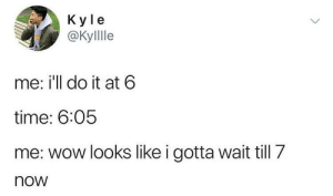 me irl by cig_sg_throwaway FOLLOW 4 MORE MEMES.: Кy le  ОКylle  me: i'll do it at 6  time: 6:05  me: wow looks like i gotta wait till 7  now  > me irl by cig_sg_throwaway FOLLOW 4 MORE MEMES.