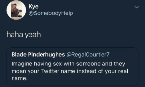 Blade, Sex, and Twitter: Кye  @SomebodyHelp  haha yeah  Blade Pinderhughes @RegalCourtier7  Imagine having sex with someone and they  moan your Twitter name instead of your real  name.