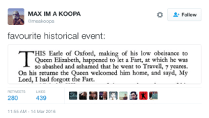 quendergeer:  songsaboutswords:  my lord i had forgott the Fart  how stone cold was queen liz tho guy's been away for seven years & the first thing she does is bring up the fart : МАX IM A KООРА  Follow  @meakoopa  favourite historical event:  HIS Earle of Oxford, making of his low obeis ance to  Queen Elizabeth, happened to let a Fart, at which he was  so abashed and ashamed that he went to Travell, 7 yeares  On his returne the Queen welcomed him home, and sayd, My  Lord, I had forgott the Fart.  RETWEETS  LIKES  439  280  11:55 AM - 14 Mar 2016 quendergeer:  songsaboutswords:  my lord i had forgott the Fart  how stone cold was queen liz tho guy's been away for seven years & the first thing she does is bring up the fart