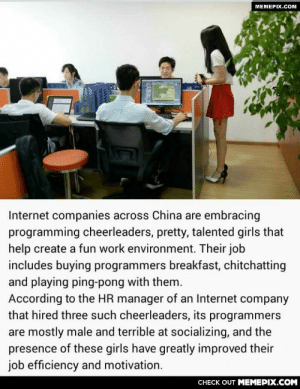 China here we come!omg-humor.tumblr.com: МЕМЕРIХ.Сом  Internet companies across China are embracing  programming cheerleaders, pretty, talented girls that  help create a fun work environment. Their job  includes buying programmers breakfast, chitchatting  and playing ping-pong with them.  According to the HR manager of an Internet company  that hired three such cheerleaders, its programmers  are mostly male and terrible at socializing, and the  presence of these girls have greatly improved their  job efficiency and motivation.  CНЕCK OUT MЕМЕРІХ.COM China here we come!omg-humor.tumblr.com