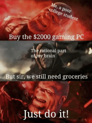 I'm Poor as Well: Ме, а роor  college student  Buy the $2000 gaming PC  The rational part  of my brain  But sir, we still need groceries  Just do it! I'm Poor as Well