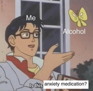 Close enough: Ме  Alcohol  Is this anxiety medication? Close enough