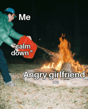 """This never helps, trust me: Ме  Me  """"calm  down""""  Angry girlfriend This never helps, trust me"""