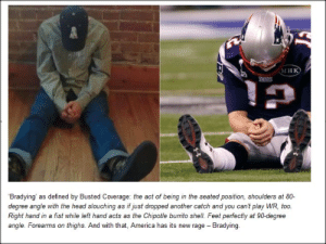 bradying: мнк  Bradying' as defined by Busted Coverage: the act of being in the seated position, shoulders at 80-  degree angle with the head slouching as if just dropped another catch and you can't play WR, too.  Right hand in a fist while left hand acts as the Chipotle burito shell. Feet perfectly at 90-degree  angle. Forearms on thighs. And with that, America has its new rage Bradying bradying