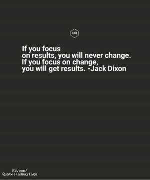 fb.com, Focus, and Change: мо  If you focus  on results, you will never change.  If you focus on change,  you will get results. -Jack Dixon  FB. com/  Quotesandsayings Change