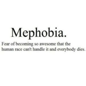 https://iglovequotes.net/: Мephobia.  Fear of becoming so awesome that the  human race can't handle it and everybody dies. https://iglovequotes.net/