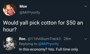 Time, Yes, and Roc: Мoe  @MrPryority  Would yall pick cotton for $50 an  hour?  Roc.@11thAlbumTrack3 28m  Replying to @MrPryority  In this economy? Yes. Full time only. Can't say no to that
