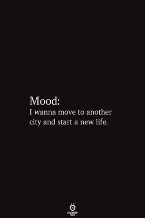 Move To: Мood:  I wanna move to another  city and start a new life.  RELATIONSHIP  ES