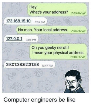 I live at 127.0.0.1: Неу  What's your address?  7:05 PM I  173.168.15.10 7:05 PM  No man. Your local address. 7:05 PM  /  127.0.0.1  7:06 PM  Oh you geeky nerd!!!  I mean your physical address.  11:46 PM  29:01:38:62:31:58  11:47 PM  Computer engineers be like I live at 127.0.0.1