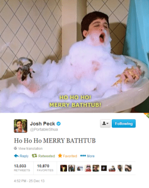 deefizzy:  vriskaclaus:  littleslutboy:  thickmints:  OH MY GOD  does he just live every day thinking like drake and josh is still relevant?  are you saying drake and josh isnt relevant anymore  no, he lives everyday knowing it's still relevant. otherwise this post wouldn't exist.: НО НО НО!  MERRY BATHTUB!   Following  Josh Peck  @PortableShua  Ho Ho Họ MERRY BATHTUB  View translation  Reply 1 Retweeted *Favorited • More  13,033  10,870  RETWEETS  FAVORITES  4:52 PM - 25 Dec 13 deefizzy:  vriskaclaus:  littleslutboy:  thickmints:  OH MY GOD  does he just live every day thinking like drake and josh is still relevant?  are you saying drake and josh isnt relevant anymore  no, he lives everyday knowing it's still relevant. otherwise this post wouldn't exist.