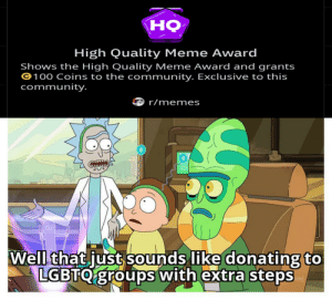 Not that there's anything wrong with it: но  High Quality Meme Award  Shows the High Quality Meme Award and grants  ©100 Coins to the community. Exclusive to this  community.  r/memes  Well that just sounds like donating to  LGBTQ groups with extra steps  im] Not that there's anything wrong with it