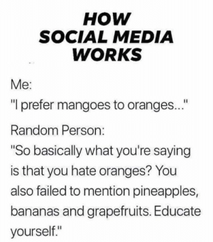 "Dank, Social Media, and 🤖: нOW  SOCIAL MEDIA  WORKS  Me:  ""I prefer mangoes to oranges...""  Random Person:  ""So basically what you're saying  is that you hate oranges? You  also failed to mention pineapples,  bananas and grapefruits. Educate  yourself."""