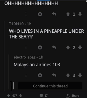 Spongebob?: ОННННННННННННННН  1  T10M10 1h  WHO LIVES IN A PINEAPPLE UNDER  THE SEA!?!?  2  electro_spaz 1h  Malaysian airlines 103  t3  Continue this thread  917  17  Share Spongebob?
