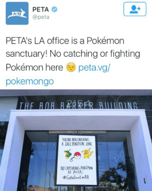 """madqueenzelly:  wonderfulworldofmichaelford:  king-wewuz:  dangerbooze:  sweet-poisoning:  peteysparkers:    wut  Imma catch em all. Fuck PETA  what are these skinny malnourished fucks gonna do about it  PETA is a""""No Fun Zone""""  How funny would it be if this place was a Gym tho? : РЕТА  РЕТА  @peta  PETA's LA office is a Pokémon  sanctuary! No catching or fighting  Pokémon here  peta.vg/  pokemongo   THE BOB BAR RER BUIDING  YOU ARE NOW ENTERING  A SAFE POKEMON LONE  FOR  NO CAPTURING POKEMON  AT PETA  #GottalreetmAll  CAL  ENT  A1S madqueenzelly:  wonderfulworldofmichaelford:  king-wewuz:  dangerbooze:  sweet-poisoning:  peteysparkers:    wut  Imma catch em all. Fuck PETA  what are these skinny malnourished fucks gonna do about it  PETA is a""""No Fun Zone""""  How funny would it be if this place was a Gym tho?"""