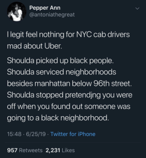 Watch me play the world's tiniest violin 🎻: Реpper Ann  @antoniathegreat  I legit feel nothing for NYC cab drivers  mad about Uber.  Shoulda picked up black people  Shoulda serviced neighborhoods  besides manhattan below 96th street.  Shoulda stopped pretendjng you were  off when you found out someone was  going to a black neighborhood.  15:48 6/25/19 Twitter for iPhone  957 Retweets 2,231 Likes Watch me play the world's tiniest violin 🎻