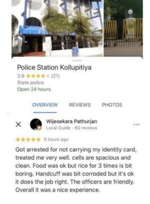 overall it was a nice experience: ро  Police Station Kollupitiya  3.9  (21)  State police  Open 24 hours  OVERVIEW  REVIEWS  РHOTOS  Wijesekara Pathurjan  X  Local Guide 60 reviews  5 hours ago  Got arrested for not carrying my identity card,  treated me very well. cells are spacious and  clean. Food was ok but rice for 3 times is bit  boring. Handcuff was bit corroded but it's ok  it does the job right. The officers are friendly.  Overall it was a nice experience. overall it was a nice experience
