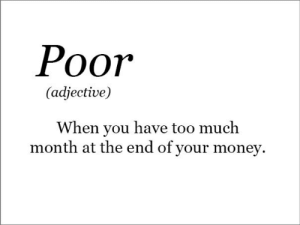 Money, Too Much, and You: Рoor  (adjective)  When you have too much  month at the end of your money Dump for yoyr dump