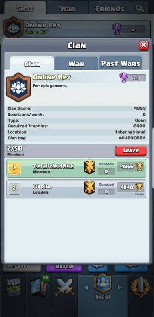 Friends, International, and Clash: Снаt  FRIENDS  WaR  ONLINE HeY  Online:2/2  ClaN  X  ClaN  Past Wars  WaR  ONLINE HeY  For epic gamers  Clan Score:  4853  0  Donations/week:  Орen  Туре:  Required Trophies:  2000  Location:  International  Clan tag:  #PJ20088Y  2/50  Leave  Members  Donated  TotallyNotNick  4866  10  MeMbeR  Donated  CITRINE  4840  2  Leader  1h ago  caras  Battle  45  Social Anyone wanna join my Clash Royale clan?