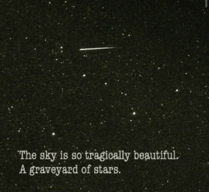 graveyard: /с  The sky is so tragically beautiful.  A graveyard of stars.