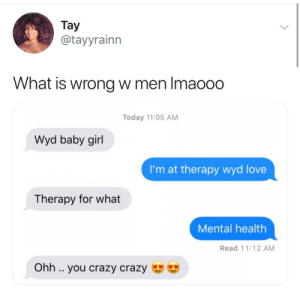 Lmao he in love 🤣🤣: Тay  @tayyrainn  What is wrong w men Imao00  Today 11:05 AM  Wyd baby girl  I'm at therapy wyd love  Therapy for what  Mental health  Read 11:12 AM  Ohh .. you crazy crazy Lmao he in love 🤣🤣